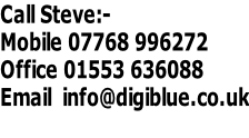 Call Steve:- Mobile 07768 996272 Office 01553 636088 Email  info@digiblue.co.uk